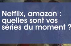 Netflix, amazon : quelles sont vos séries du moment ?